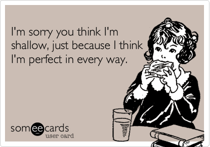 I'm sorry you think I'm shallow, just because I think I'm perfect in every way.