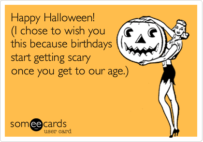 happy halloween 28i chose to wish you this because birthdays start getting scary once - Happy Halloween Birthday