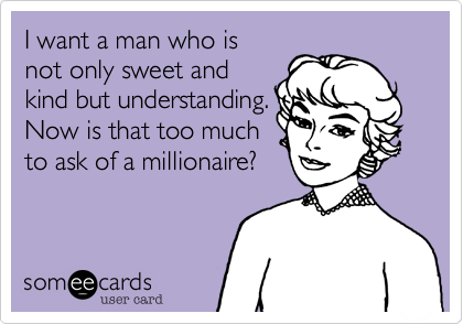I want a man who is not only sweet and kind but understanding. Now is that too much to ask of a millionaire?