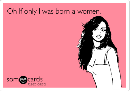 Oh If only I was born a women.