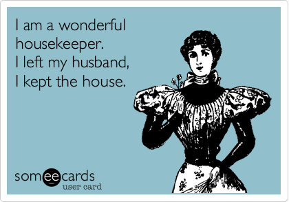 I am a wonderful  housekeeper. I left my husband, I kept the house.