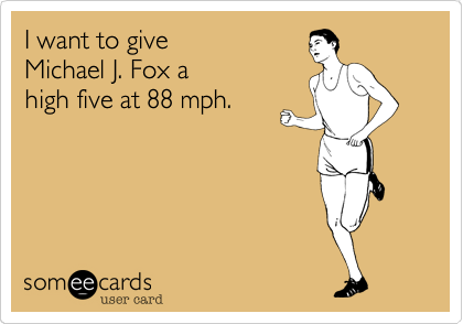 I want to give Michael J. Fox a high five at 88 mph.
