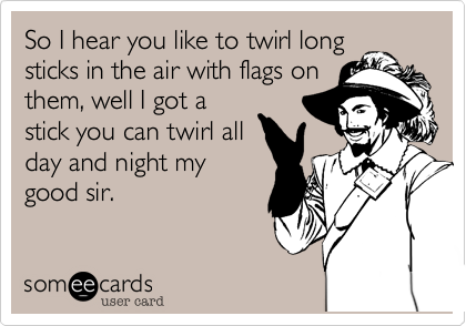 So I hear you like to twirl long  sticks in the air with flags on them, well I got a stick you can twirl all day and night my good sir.