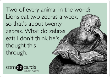 Two of every animal in the world? Lions eat two zebras a week, so that's about twenty zebras. What do zebras eat? I don't think he's  thought this through.