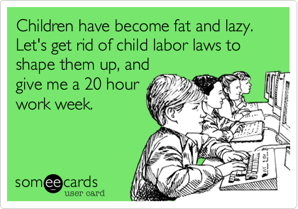 Children have become fat and lazy. Let's get rid of child labor laws to shape them up, and give me a 20 hour work week.