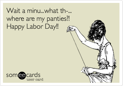 Wait a minu...what th-... where are my panties?! Happy Labor Day!!