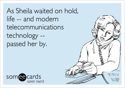 As Sheila waited on hold, life -- and modern telecommunications technology --  passed her by.