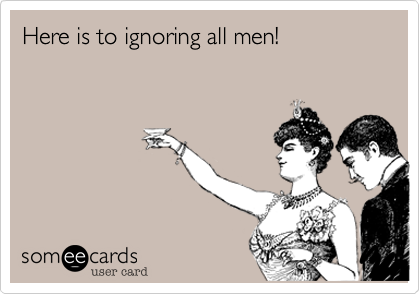 Here is to ignoring all men!
