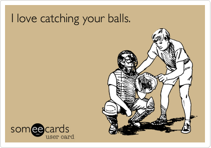 I love catching your balls.