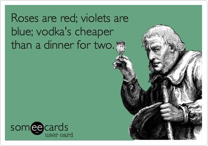 Roses are red; violets are blue; vodka's cheaper than a dinner for two.