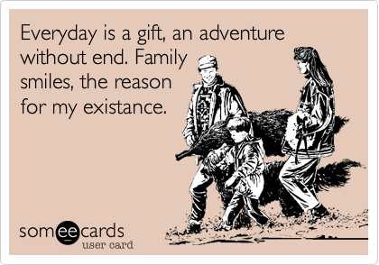 Everyday is a gift, an adventure without end. Family smiles, the reason for my existance.