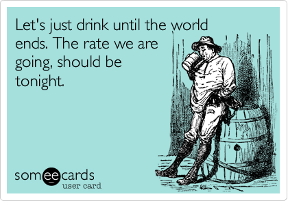 Let's just drink until the world ends. The rate we are going, should be tonight.
