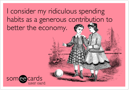 I consider my ridiculous spending habits as a generous contribution to better the economy.