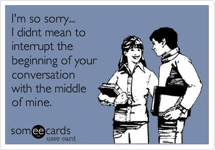 I'm so sorry... I didnt mean to interrupt the beginning of your conversation with the middle  of mine.