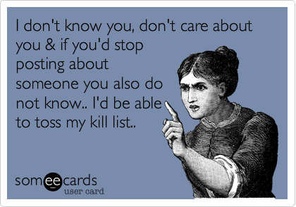 I don't know you, don't care about you & if you'd stop posting about someone you also do not know.. I'd be able to toss my kill list..