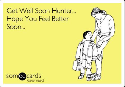 Get Well Soon Hunter...   Hope You Feel Better Soon...