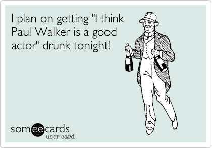 "I plan on getting ""I think Paul Walker is a good actor"" drunk tonight!"