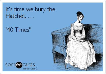 "It's time we bury the Hatchet. . . .   ""40 Times"""