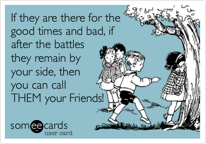 If they are there for the good times and bad, if after the battles they remain by your side, then you can call THEM your Friends!
