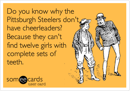 Do you know why the  Pittsburgh Steelers don't have cheerleaders? Because they can't find twelve girls with  complete sets of teeth.