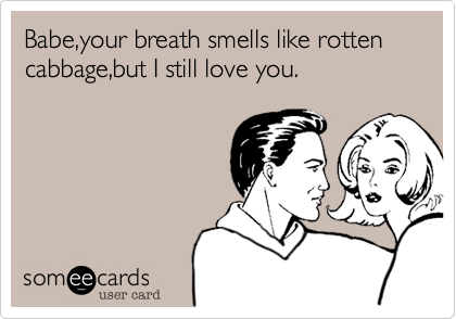 Babe,your breath smells like rotten cabbage,but I still ...