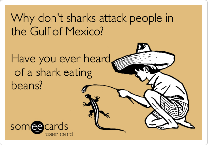 Why don't sharks attack people in the Gulf of Mexico?  Have you ever heard  of a shark eating beans?