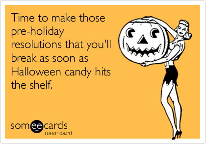 Time to make those pre-holiday resolutions that you'll break as soon as Halloween candy hits  the shelf.