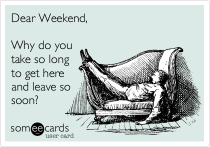Dear Weekend,  Why do you take so long to get here and leave so soon?