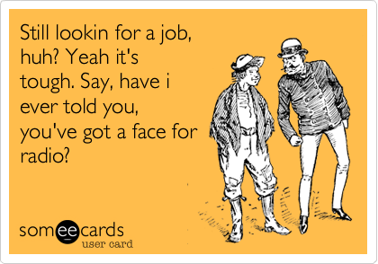 Still lookin for a job, huh? Yeah it's tough. Say, have i ever told you, you've got a face for radio?