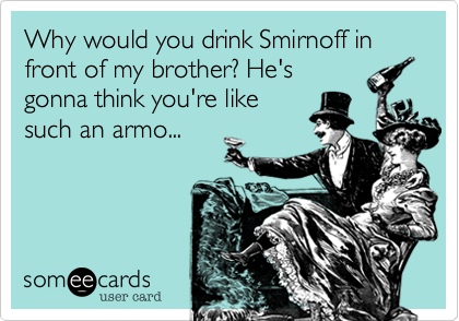 Why would you drink Smirnoff in front of my brother? He's gonna think you're like such an armo...