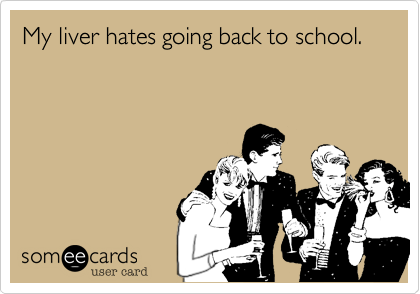 My liver hates going back to school.