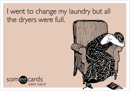 I went to change my laundry but all the dryers were full.