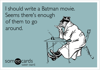 I should write a Batman movie.  Seems there's enough of them to go around.