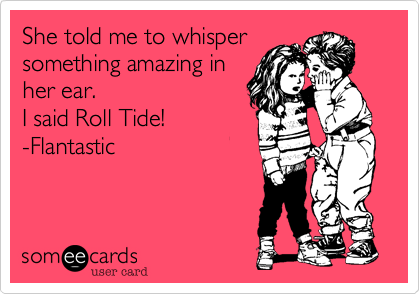 She told me to whisper something amazing in her ear.  I said Roll Tide! -Flantastic