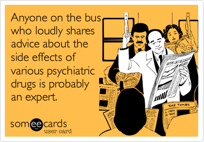 Anyone on the bus who loudly shares advice about the side effects of various psychiatric drugs is probably an expert.