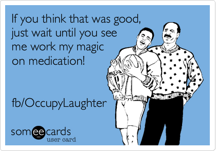 If you think that was good, just wait until you see  me work my magic on medication!   fb/OccupyLaughter