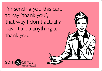 "I'm sending you this card to say ""thank you"",  that way I don't actually  have to do anything to thank you."