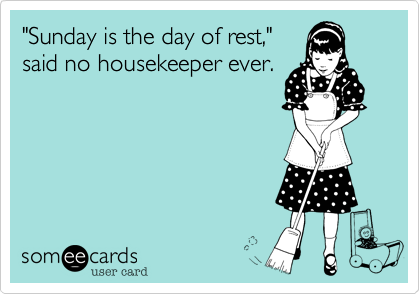 """Sunday is the day of rest,"" said no housekeeper ever."