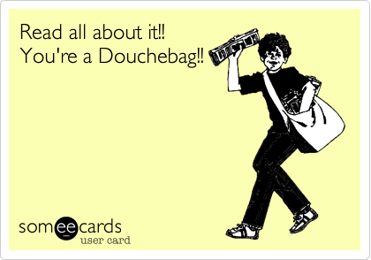 Read all about it!!  You're a Douchebag!!