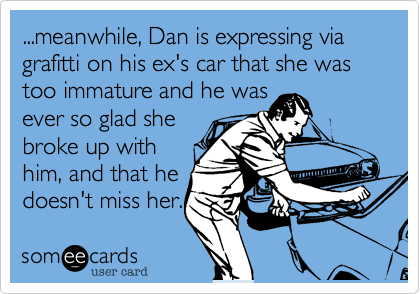 ...meanwhile, Dan is expressing via grafitti on his ex's car that she was too immature and he was ever so glad she  broke up with him, and that he doesn't miss her.