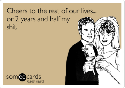 Cheers to the rest of our lives.... or 2 years and half my shit.
