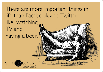 There are more important things in life than Facebook and Twitter ... like  watching TV and having a beer.