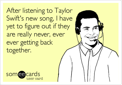 After listening to Taylor Swift's new song, I have yet to figure out if they are really never, ever ever getting back together.