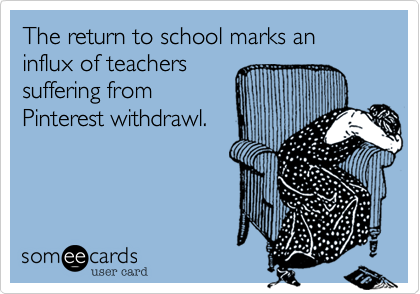 The return to school marks an influx of teachers suffering from Pinterest withdrawl.