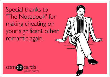 "Special thanks to  ""The Notebook"" for  making cheating on your significant other romantic again."