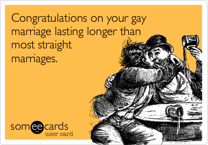 Congratulations on your gay marriage lasting longer than most straight marriages.