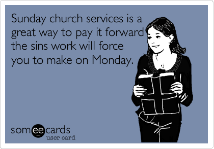 Sunday church services is a great way to pay it forward the sins work will force you to make on Monday.