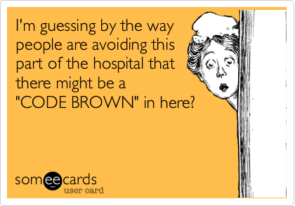 "I'm guessing by the way people are avoiding this part of the hospital that there might be a  ""CODE BROWN"" in here?"