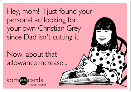 Hey, mom!  I just found your personal ad looking for your own Christian Grey since Dad isn't cutting it.  Now, about that allowance increase...