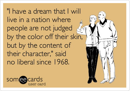 """I have a dream that I will live in a nation where  people are not judged  by the color off their skin,  but by the content of their character,"" said  no liberal since 1968."